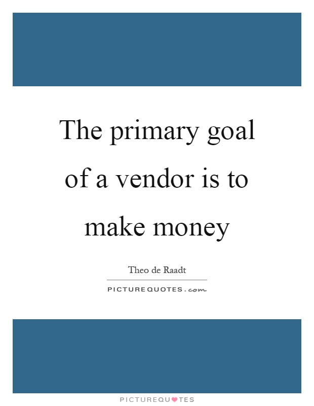 The primary goal of a vendor is to make money Picture Quote #1