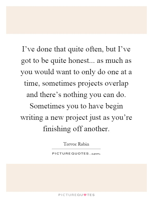 I've done that quite often, but I've got to be quite honest... as much as you would want to only do one at a time, sometimes projects overlap and there's nothing you can do. Sometimes you to have begin writing a new project just as you're finishing off another Picture Quote #1