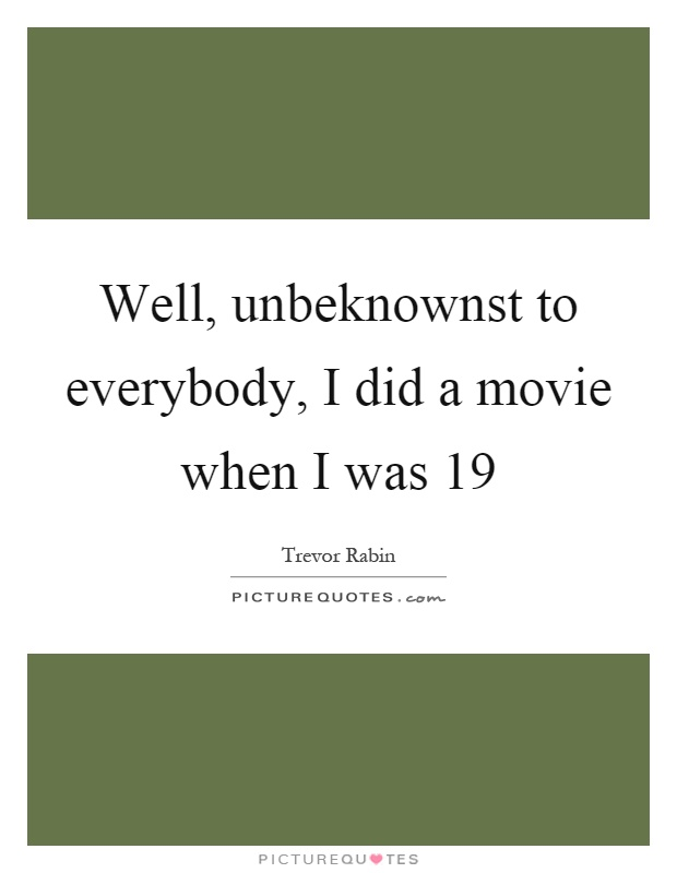 Well, unbeknownst to everybody, I did a movie when I was 19 Picture Quote #1