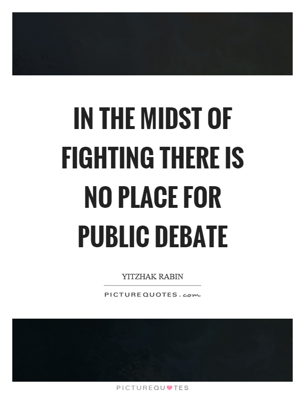 In the midst of fighting there is no place for public debate Picture Quote #1