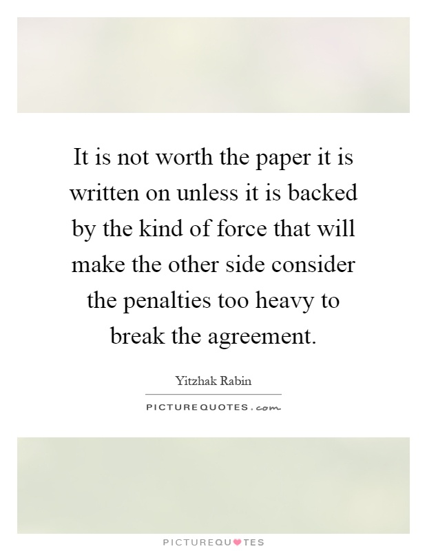 It is not worth the paper it is written on unless it is backed by the kind of force that will make the other side consider the penalties too heavy to break the agreement Picture Quote #1