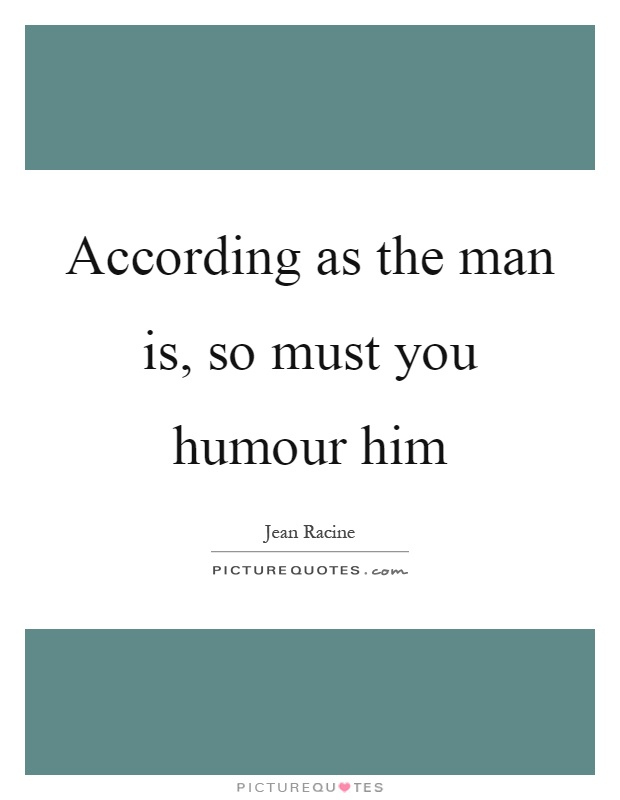 According as the man is, so must you humour him Picture Quote #1