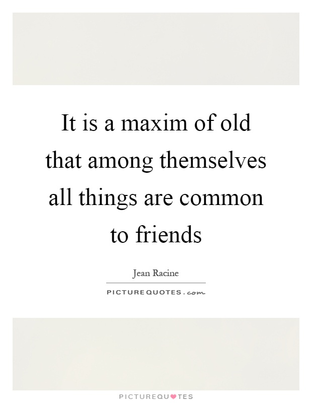 It is a maxim of old that among themselves all things are common to friends Picture Quote #1