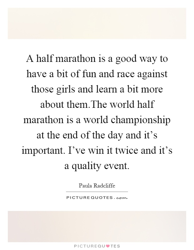 A half marathon is a good way to have a bit of fun and race against those girls and learn a bit more about them.The world half marathon is a world championship at the end of the day and it's important. I've win it twice and it's a quality event Picture Quote #1