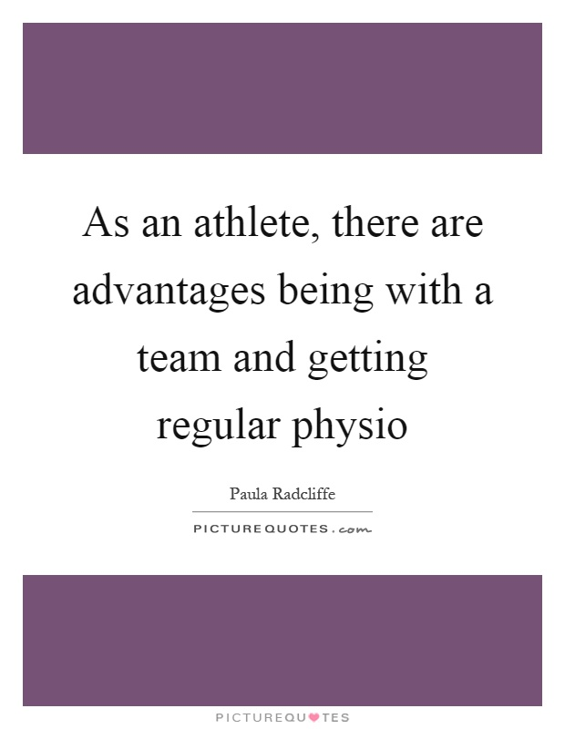 As an athlete, there are advantages being with a team and getting regular physio Picture Quote #1