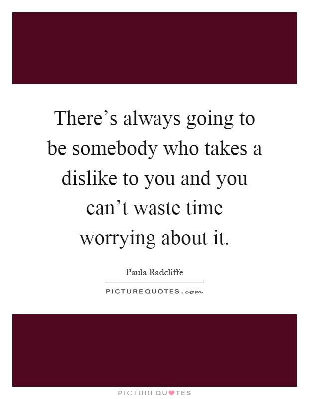 There's always going to be somebody who takes a dislike to you and you can't waste time worrying about it Picture Quote #1