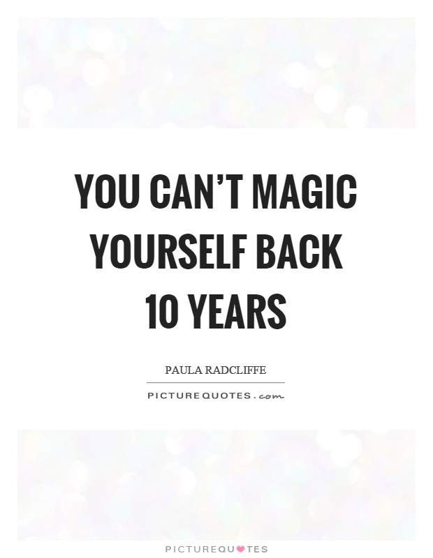 You can't magic yourself back 10 years Picture Quote #1