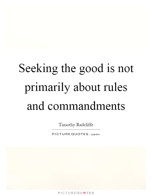 Seeking the good is not primarily about rules and commandments Picture Quote #1