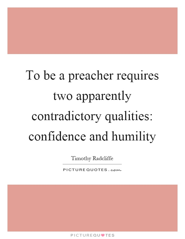 To be a preacher requires two apparently contradictory qualities: confidence and humility Picture Quote #1