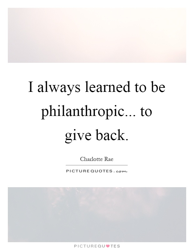 I always learned to be philanthropic... to give back Picture Quote #1