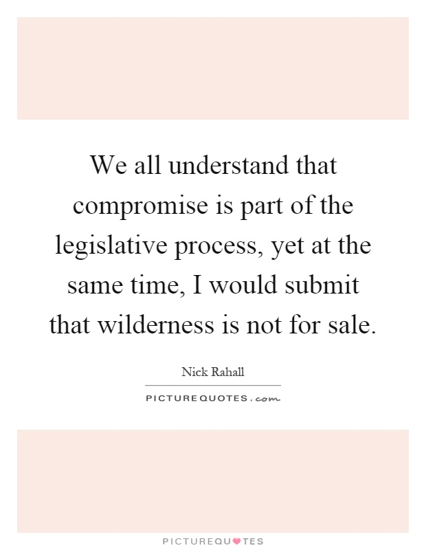 We all understand that compromise is part of the legislative process, yet at the same time, I would submit that wilderness is not for sale Picture Quote #1