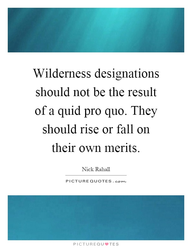 Wilderness designations should not be the result of a quid pro quo. They should rise or fall on their own merits Picture Quote #1