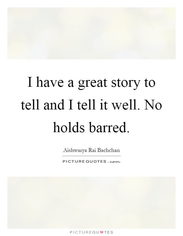 I have a great story to tell and I tell it well. No holds barred Picture Quote #1