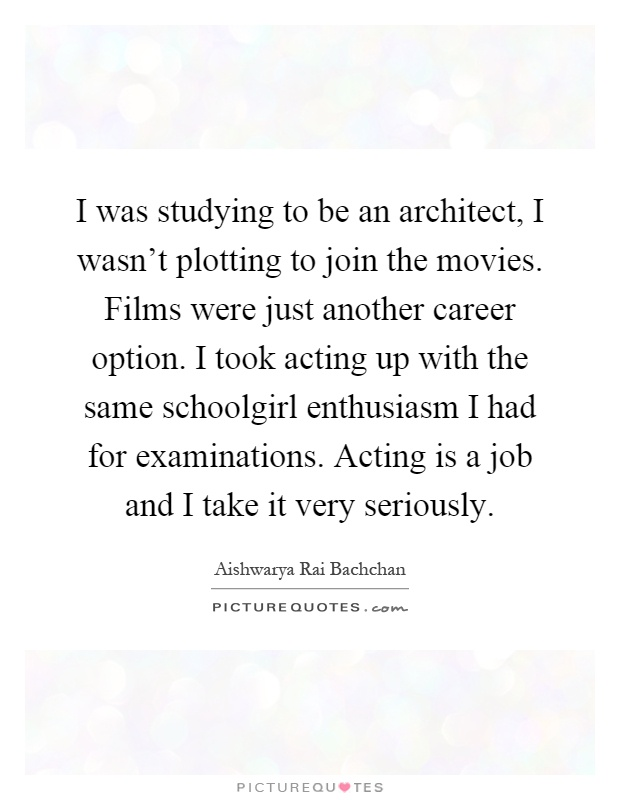 I was studying to be an architect, I wasn't plotting to join the movies. Films were just another career option. I took acting up with the same schoolgirl enthusiasm I had for examinations. Acting is a job and I take it very seriously Picture Quote #1