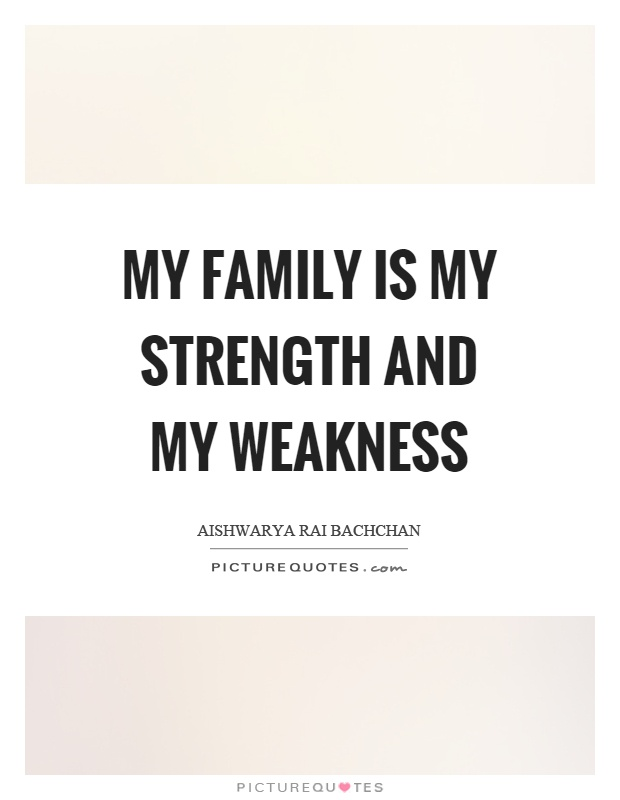 My family is my strength and my weakness Picture Quote #1