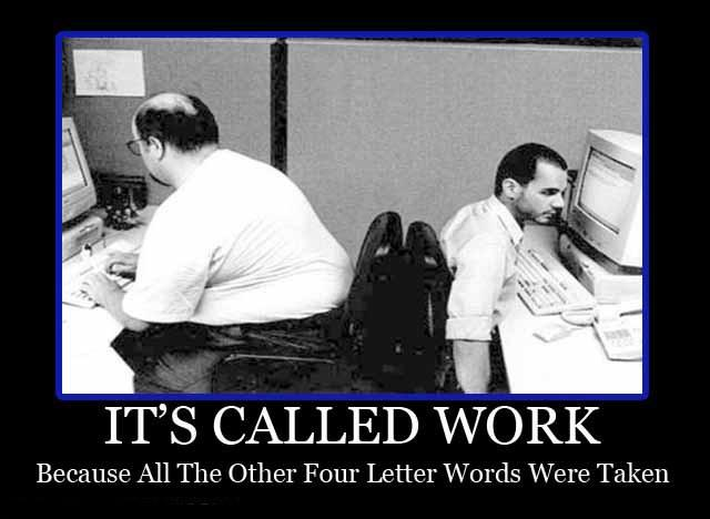 It's called work because all the other four letter words were taken Picture Quote #1