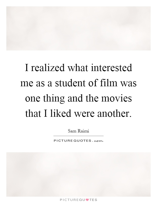 I realized what interested me as a student of film was one thing and the movies that I liked were another Picture Quote #1