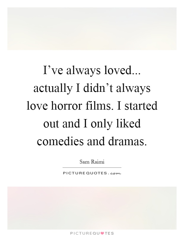 I've always loved... actually I didn't always love horror films. I started out and I only liked comedies and dramas Picture Quote #1
