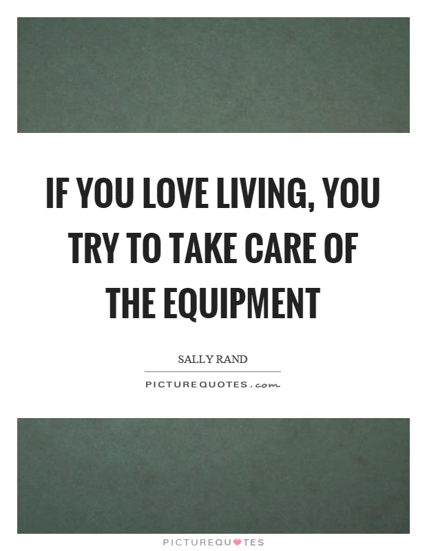 If you love living, you try to take care of the equipment Picture Quote #1
