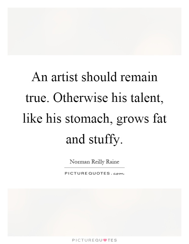 An artist should remain true. Otherwise his talent, like his stomach, grows fat and stuffy Picture Quote #1