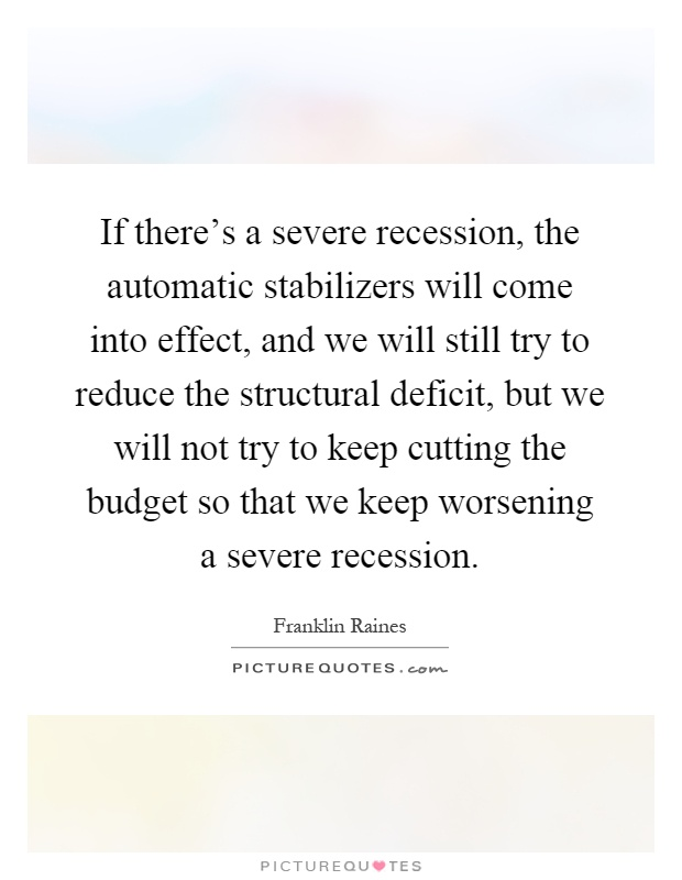 If there's a severe recession, the automatic stabilizers will come into effect, and we will still try to reduce the structural deficit, but we will not try to keep cutting the budget so that we keep worsening a severe recession Picture Quote #1