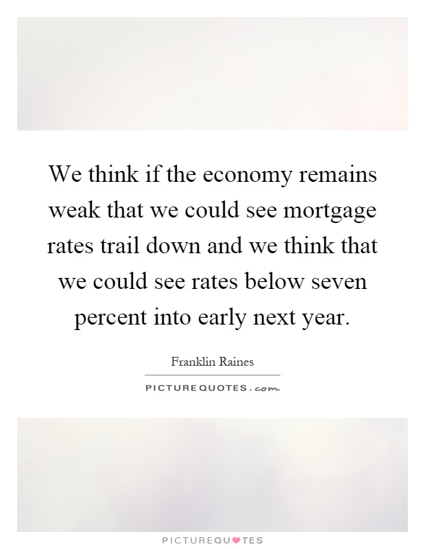 We think if the economy remains weak that we could see mortgage rates trail down and we think that we could see rates below seven percent into early next year Picture Quote #1