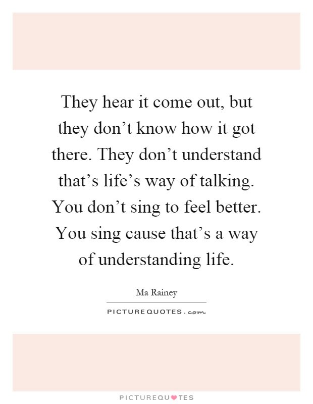 They hear it come out, but they don't know how it got there. They don't understand that's life's way of talking. You don't sing to feel better. You sing cause that's a way of understanding life Picture Quote #1