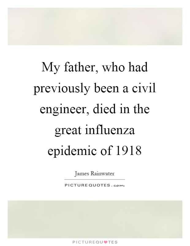 My father, who had previously been a civil engineer, died in the great influenza epidemic of 1918 Picture Quote #1