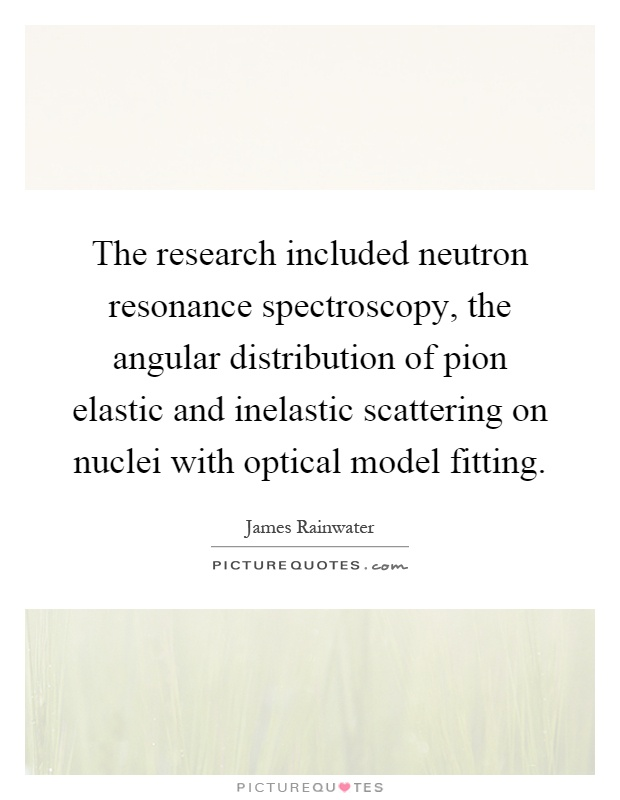 The research included neutron resonance spectroscopy, the angular distribution of pion elastic and inelastic scattering on nuclei with optical model fitting Picture Quote #1