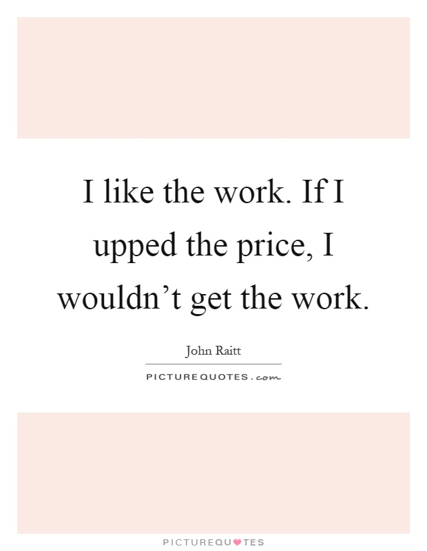 I like the work. If I upped the price, I wouldn't get the work Picture Quote #1