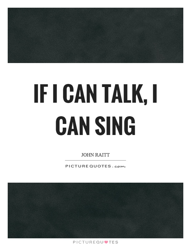 If I can talk, I can sing Picture Quote #1
