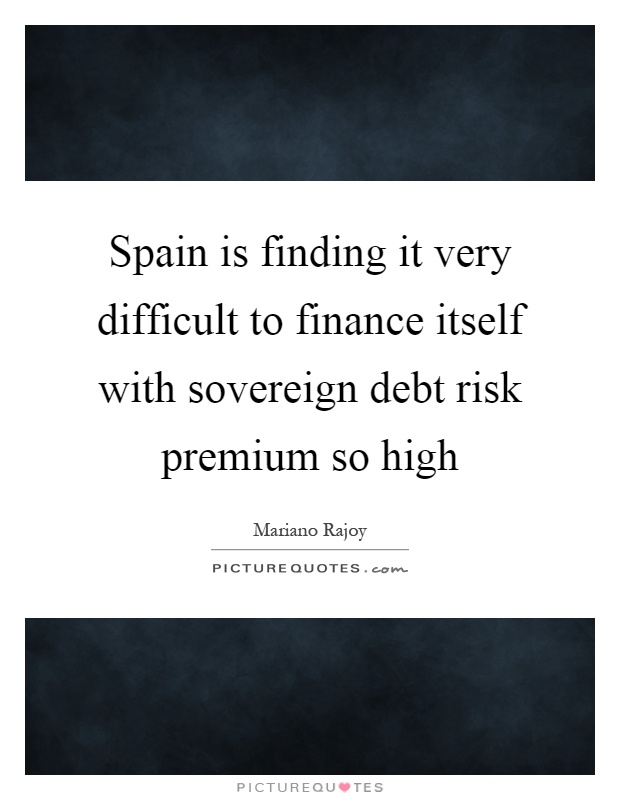 Spain is finding it very difficult to finance itself with sovereign debt risk premium so high Picture Quote #1