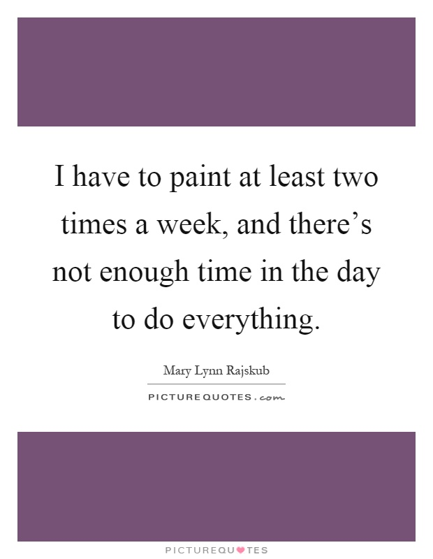 I have to paint at least two times a week, and there's not enough time in the day to do everything Picture Quote #1