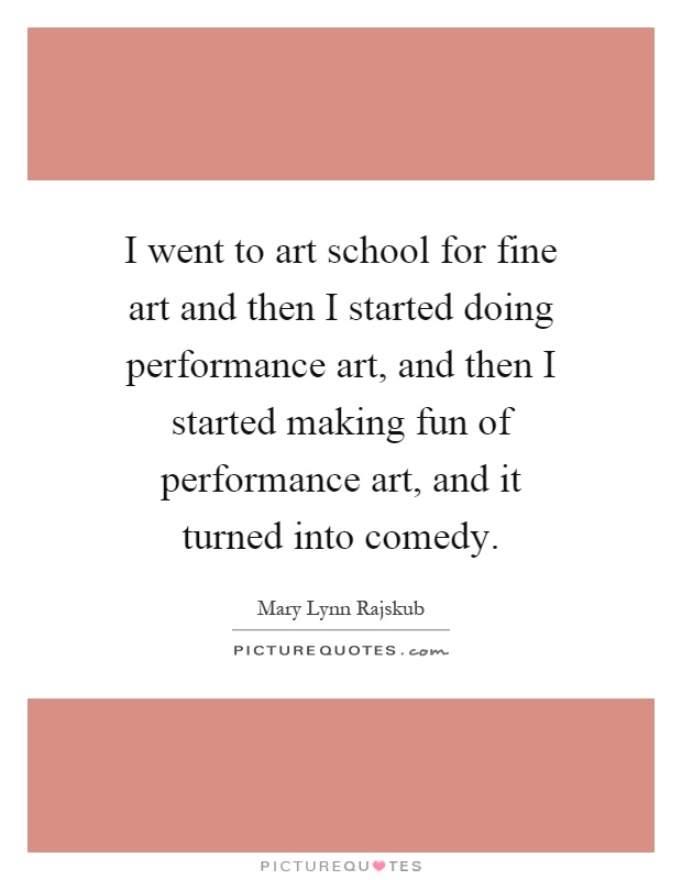 I went to art school for fine art and then I started doing performance art, and then I started making fun of performance art, and it turned into comedy Picture Quote #1