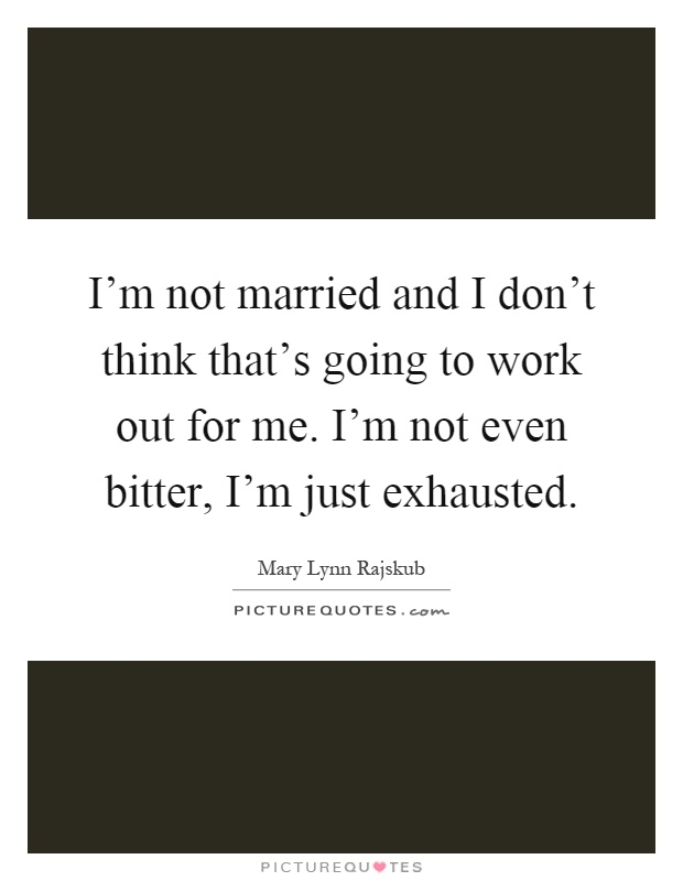 I'm not married and I don't think that's going to work out for me. I'm not even bitter, I'm just exhausted Picture Quote #1