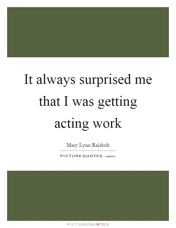 It always surprised me that I was getting acting work Picture Quote #1
