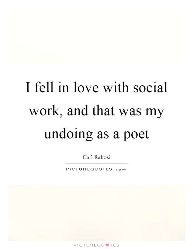 I fell in love with social work, and that was my undoing as a poet Picture Quote #1