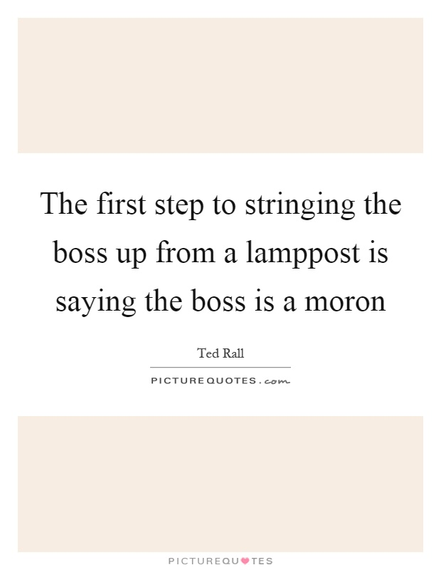 The first step to stringing the boss up from a lamppost is saying the boss is a moron Picture Quote #1