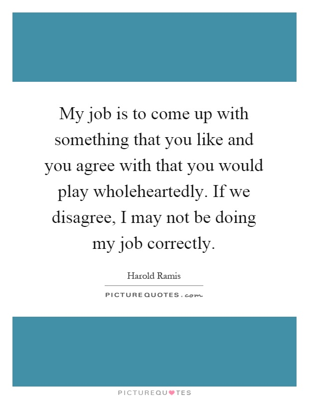 My job is to come up with something that you like and you agree with that you would play wholeheartedly. If we disagree, I may not be doing my job correctly Picture Quote #1