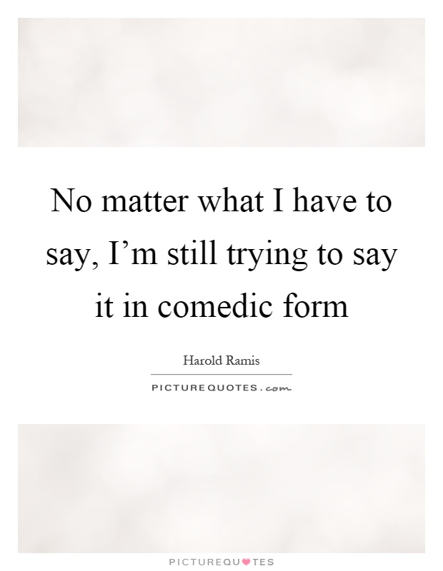 No Matter What People Say Quotes: No Matter What I Have To Say, I'm Still Trying To Say It
