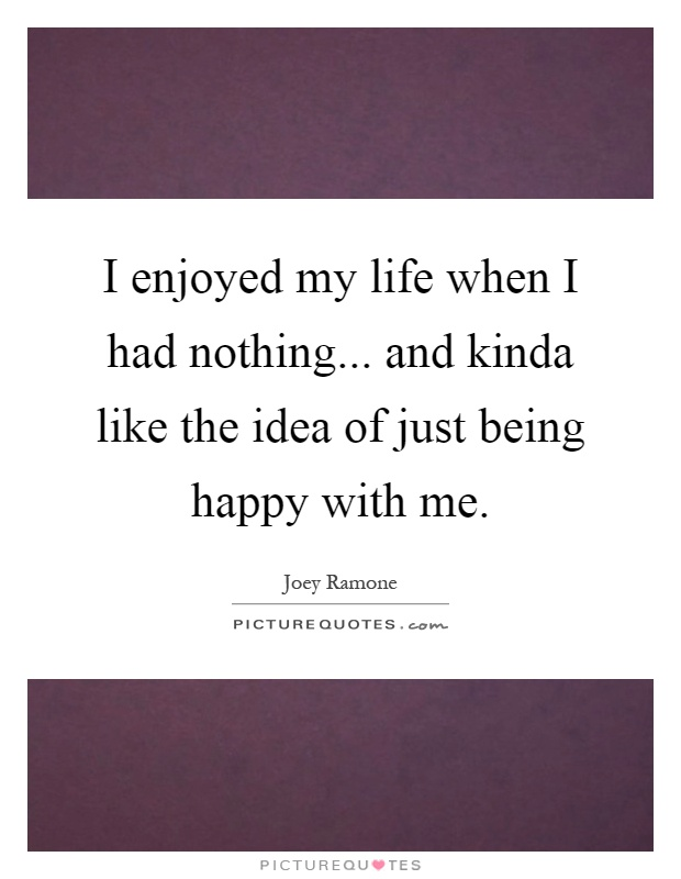 I enjoyed my life when I had nothing... and kinda like the idea of just being happy with me Picture Quote #1