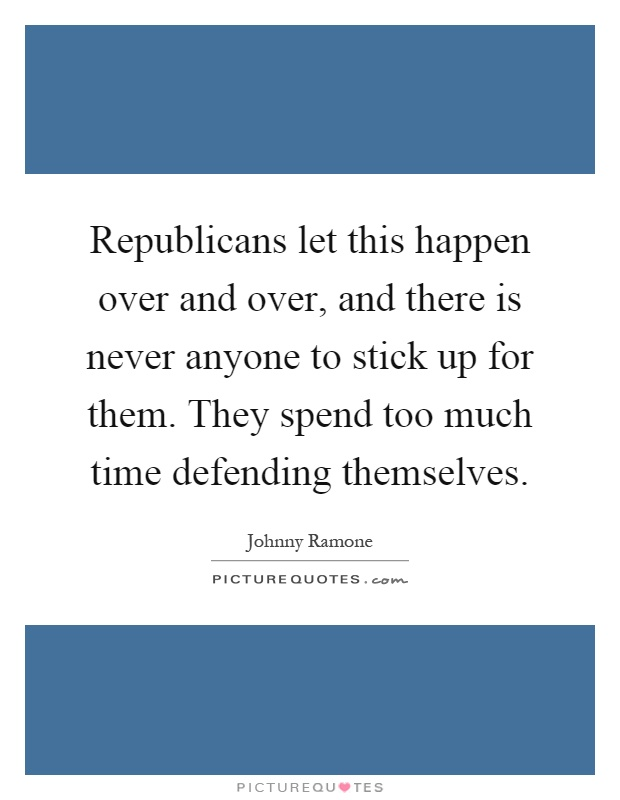 Republicans let this happen over and over, and there is never anyone to stick up for them. They spend too much time defending themselves Picture Quote #1