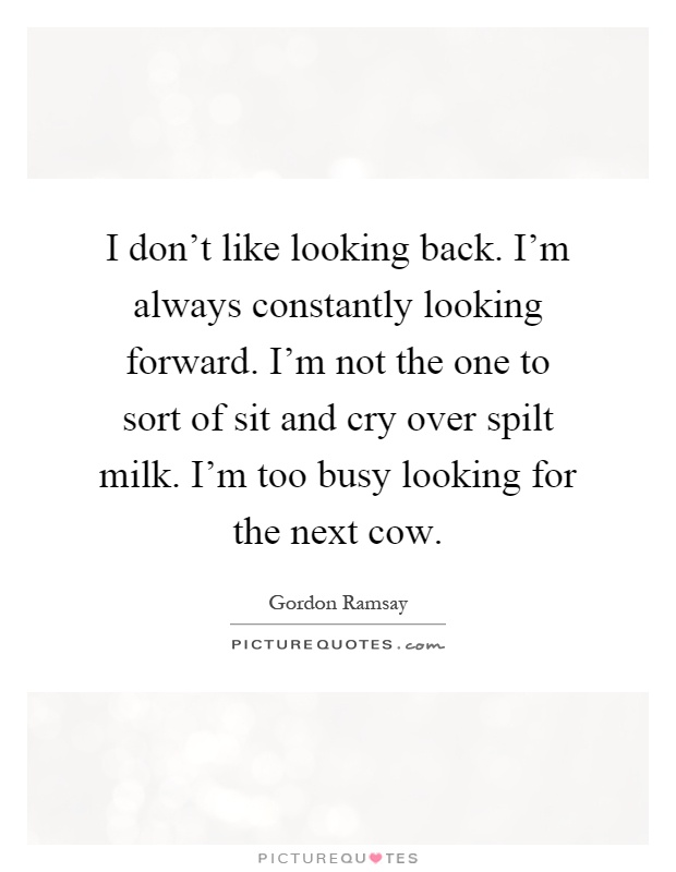 I don't like looking back. I'm always constantly looking forward. I'm not the one to sort of sit and cry over spilt milk. I'm too busy looking for the next cow Picture Quote #1