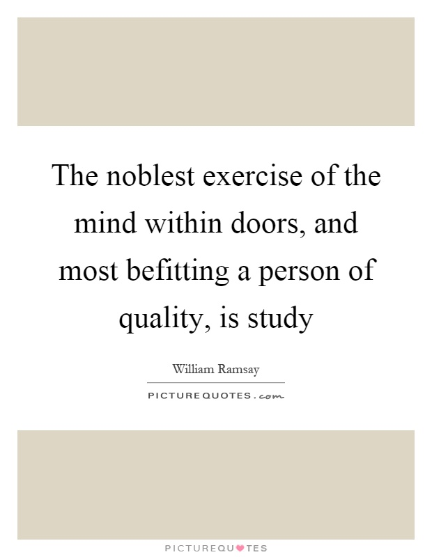 The noblest exercise of the mind within doors, and most befitting a person of quality, is study Picture Quote #1