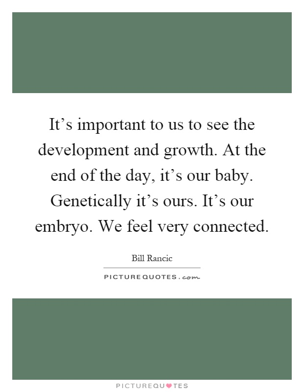 It's important to us to see the development and growth. At the end of the day, it's our baby. Genetically it's ours. It's our embryo. We feel very connected Picture Quote #1