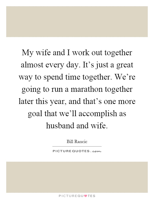 My wife and I work out together almost every day. It's just a great way to spend time together. We're going to run a marathon together later this year, and that's one more goal that we'll accomplish as husband and wife Picture Quote #1