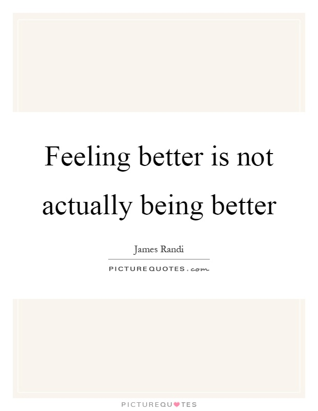 Feeling better is not actually being better Picture Quote #1