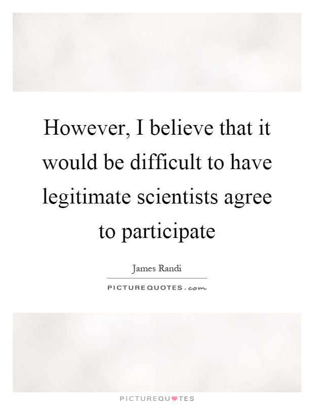 However, I believe that it would be difficult to have legitimate scientists agree to participate Picture Quote #1