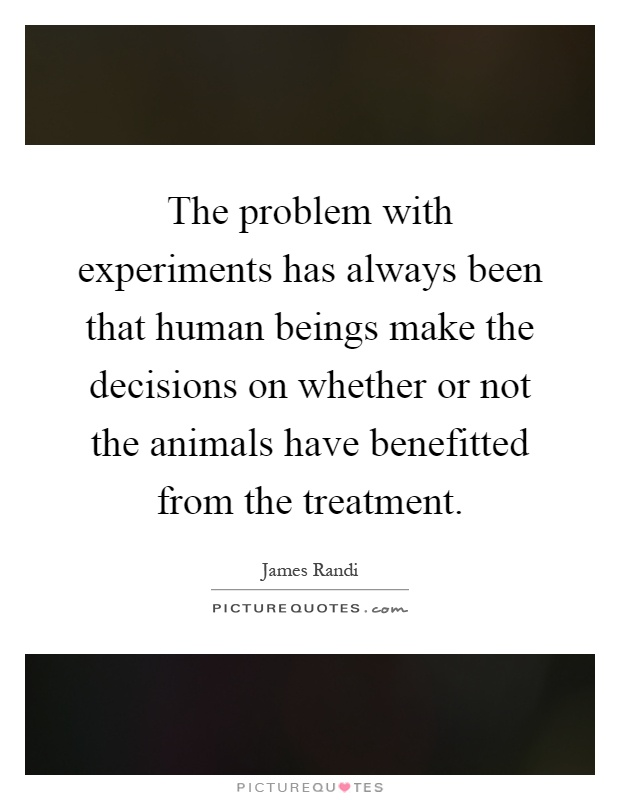 The problem with experiments has always been that human beings make the decisions on whether or not the animals have benefitted from the treatment Picture Quote #1