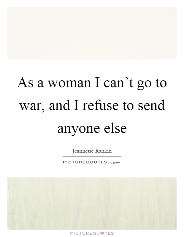 As a woman I can't go to war, and I refuse to send anyone else Picture Quote #1